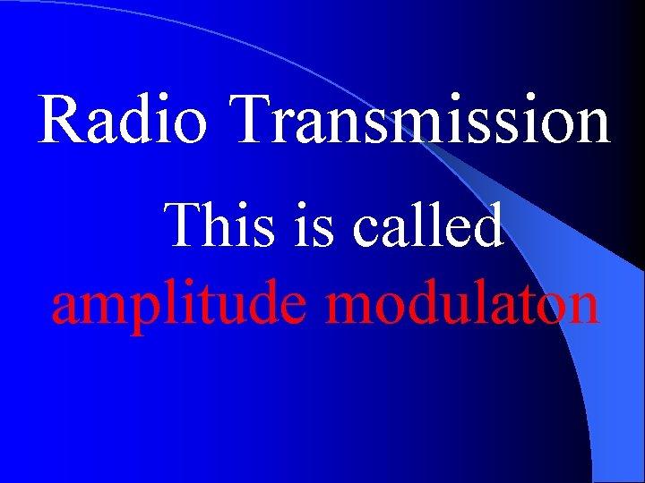 Radio Transmission This is called amplitude modulaton