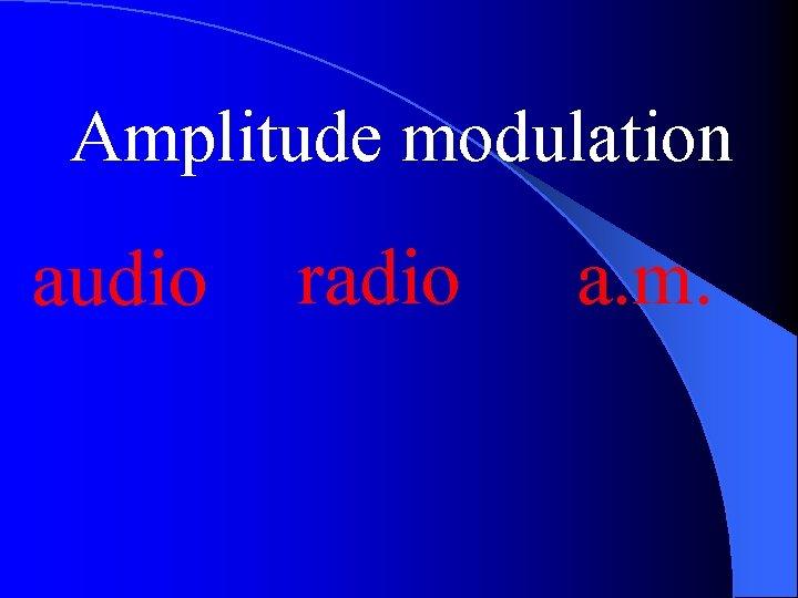 Amplitude modulation audio radio a. m.