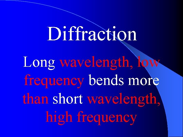 Diffraction Long wavelength, low frequency bends more than short wavelength, high frequency