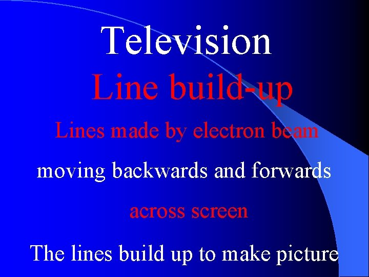 Television Line build-up Lines made by electron beam moving backwards and forwards across screen