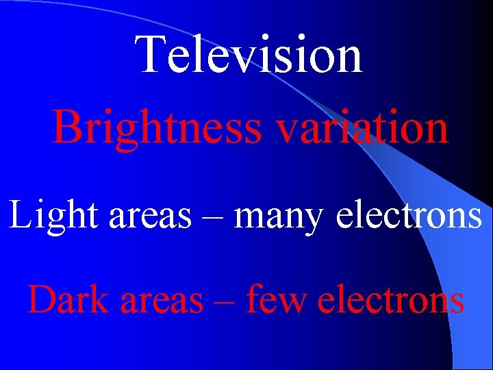 Television Brightness variation Light areas – many electrons Dark areas – few electrons