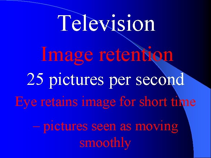 Television Image retention 25 pictures per second Eye retains image for short time –