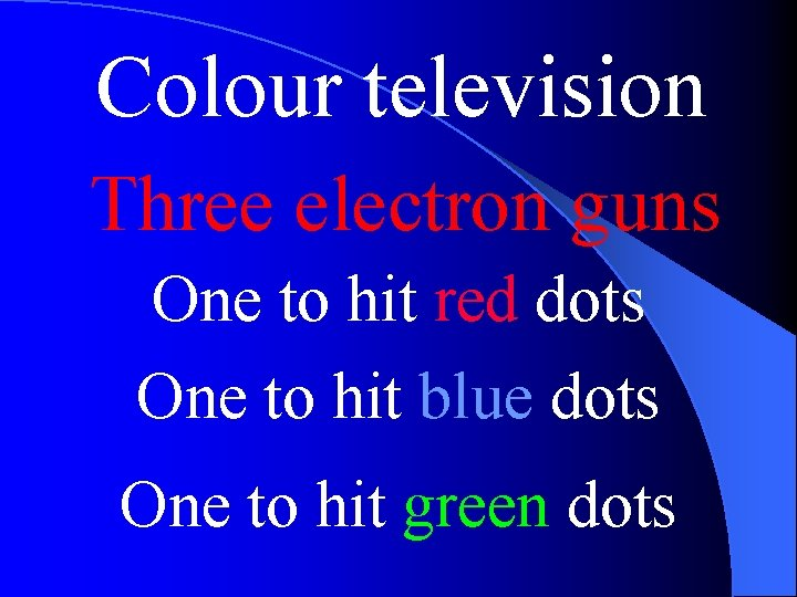 Colour television Three electron guns One to hit red dots One to hit blue