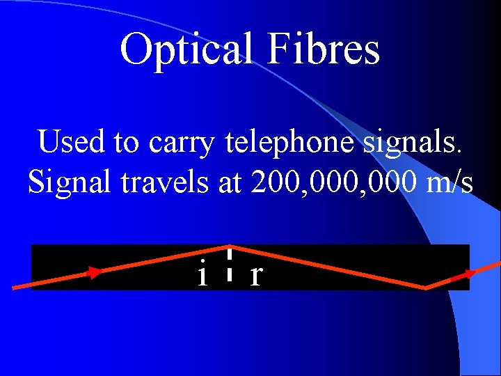 Optical Fibres Used to carry telephone signals. Signal travels at 200, 000 m/s i