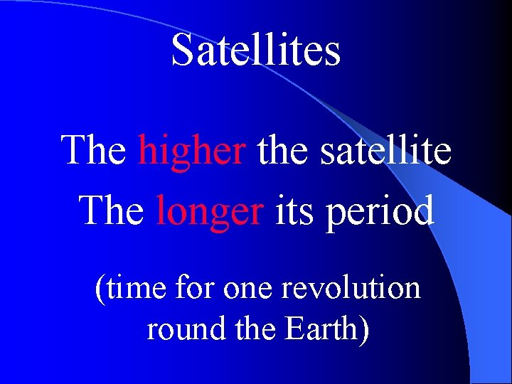Satellites The higher the satellite The longer its period (time for one revolution round