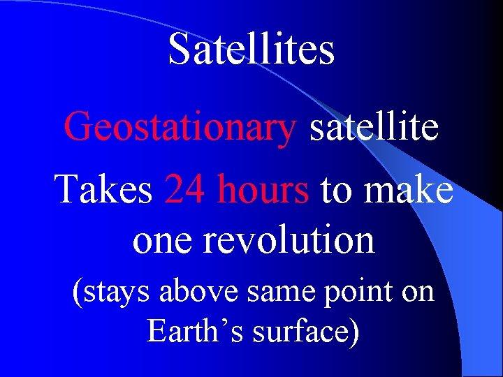 Satellites Geostationary satellite Takes 24 hours to make one revolution (stays above same point
