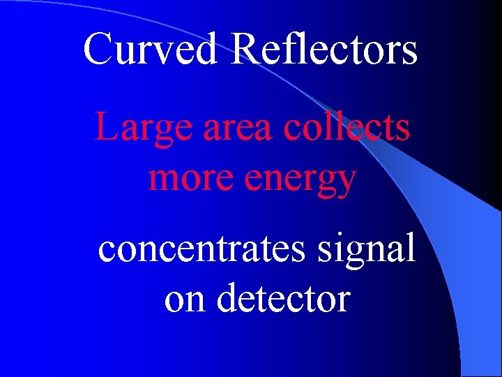 Curved Reflectors Large area collects more energy concentrates signal on detector