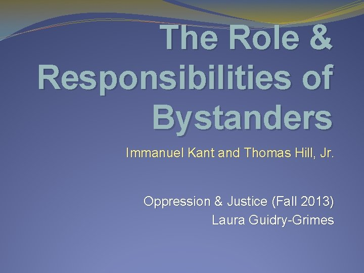 The Role & Responsibilities of Bystanders Immanuel Kant and Thomas Hill, Jr. Oppression &
