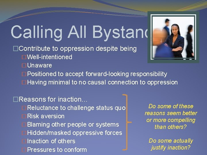 Calling All Bystanders �Contribute to oppression despite being �Well-intentioned �Unaware �Positioned to accept forward-looking