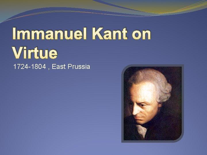 Immanuel Kant on Virtue 1724 -1804 , East Prussia