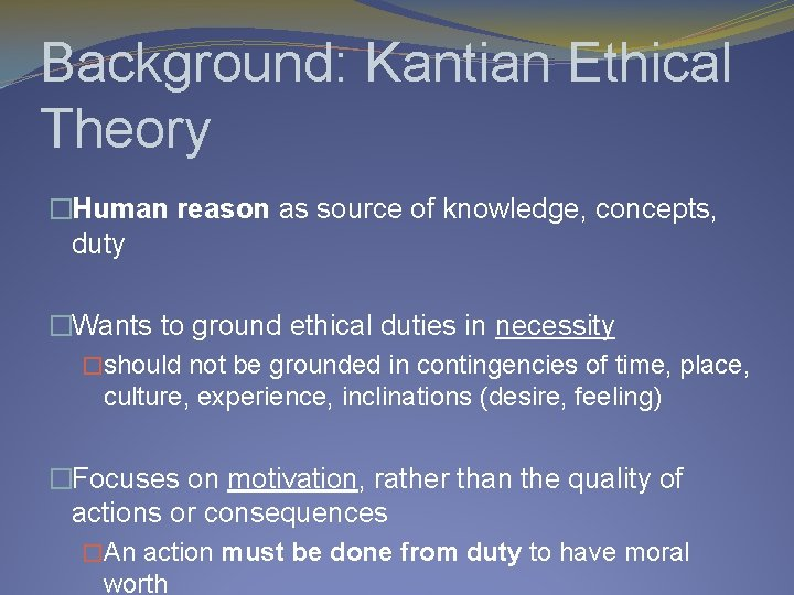 Background: Kantian Ethical Theory �Human reason as source of knowledge, concepts, duty �Wants to