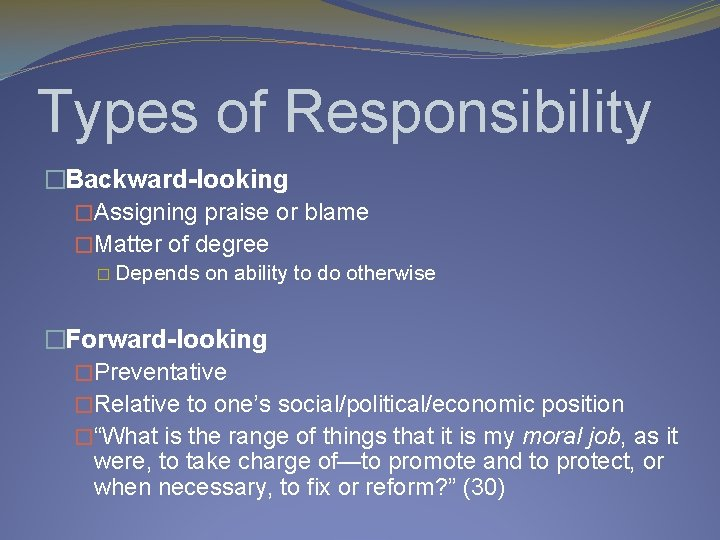 Types of Responsibility �Backward-looking �Assigning praise or blame �Matter of degree � Depends on