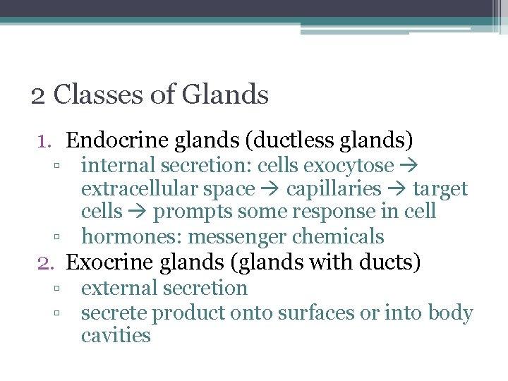 2 Classes of Glands 1. Endocrine glands (ductless glands) ▫ internal secretion: cells exocytose