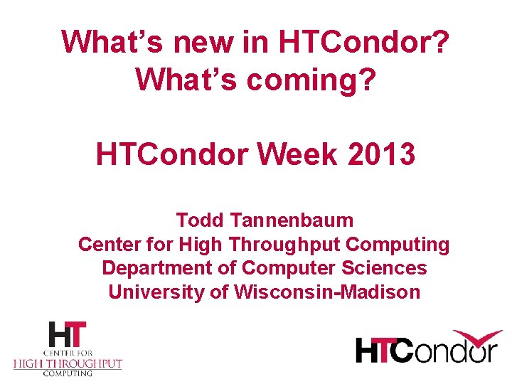 What's new in HTCondor? What's coming? HTCondor Week 2013 Todd Tannenbaum Center for High