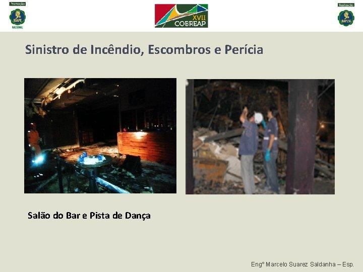Sinistro de Incêndio, Escombros e Perícia Salão do Bar e Pista de Dança Engº