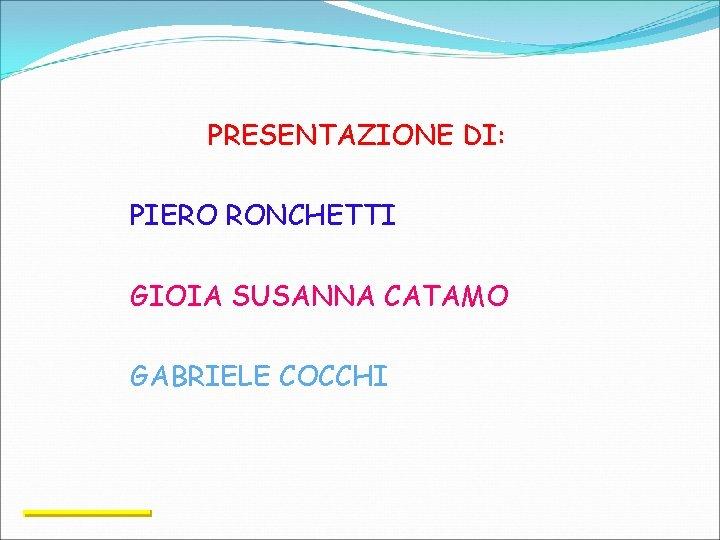 PRESENTAZIONE DI: PIERO RONCHETTI GIOIA SUSANNA CATAMO GABRIELE COCCHI
