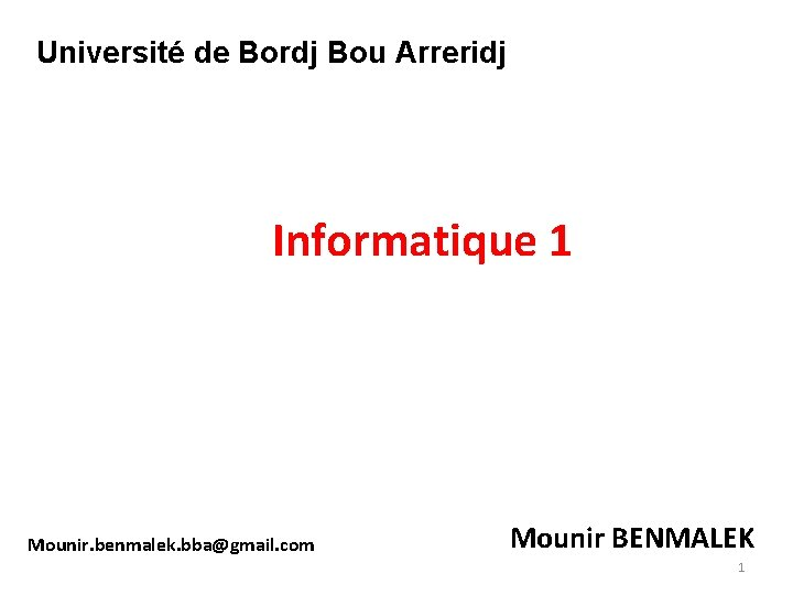 Université de Bordj Bou Arreridj Informatique 1 Mounir. benmalek. bba@gmail. com Mounir BENMALEK 1