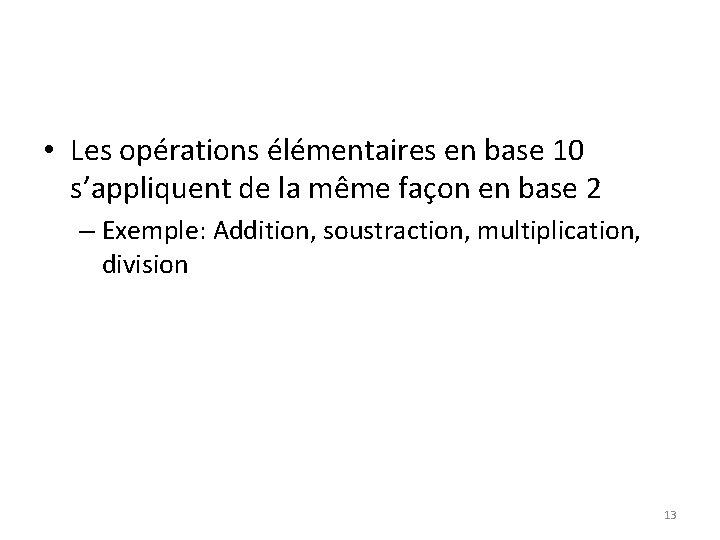 • Les opérations élémentaires en base 10 s'appliquent de la même façon en
