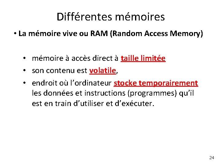 Différentes mémoires • La mémoire vive ou RAM (Random Access Memory) • mémoire à