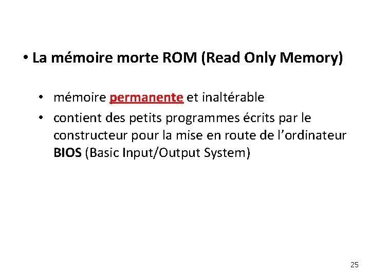 • La mémoire morte ROM (Read Only Memory) • mémoire permanente et inaltérable