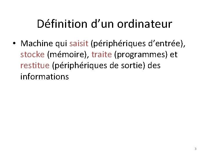 Définition d'un ordinateur • Machine qui saisit (périphériques d'entrée), stocke (mémoire), traite (programmes) et