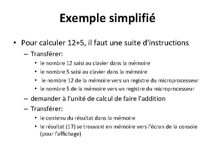 Exemple simplifié • Pour calculer 12+5, il faut une suite d'instructions – Transférer: •
