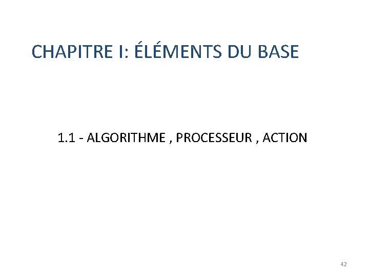 CHAPITRE I: ÉLÉMENTS DU BASE 1. 1 - ALGORITHME , PROCESSEUR , ACTION 42