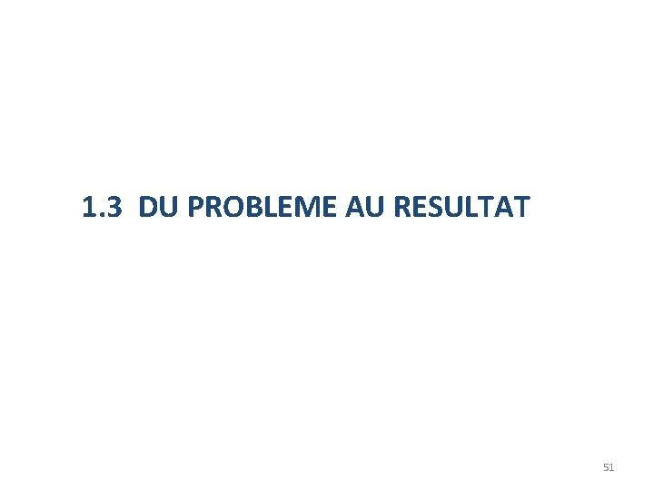 1. 3 DU PROBLEME AU RESULTAT 51