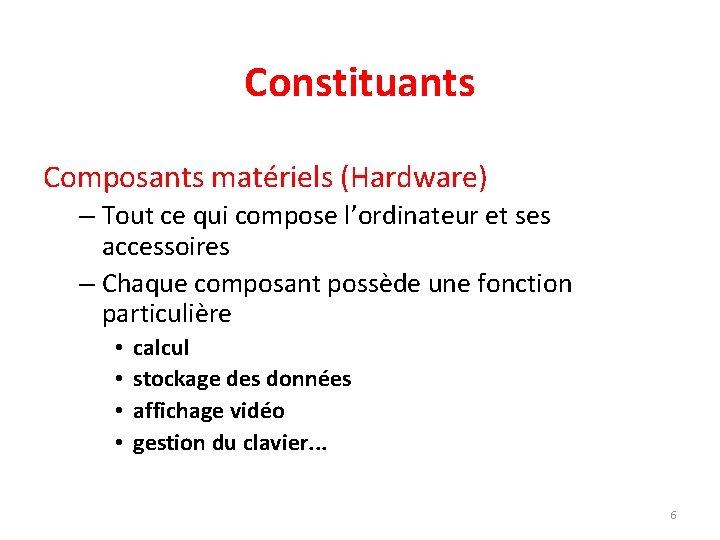 Constituants Composants matériels (Hardware) – Tout ce qui compose l'ordinateur et ses accessoires –