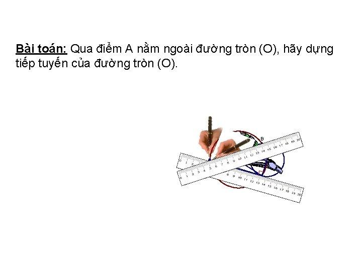 Bài toán: Qua điểm A nằm ngoài đường tròn (O), hãy dựng tiếp tuyến