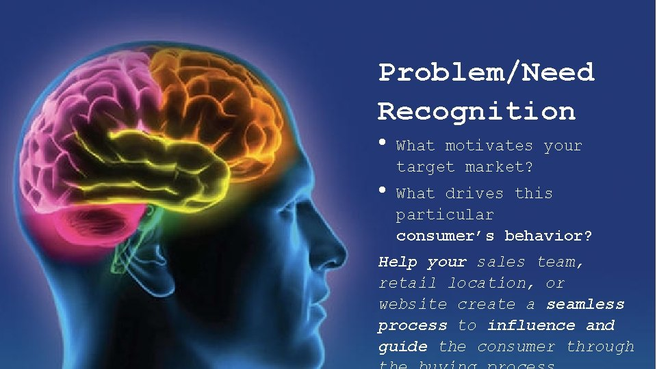 Problem/Need Recognition • • What motivates your target market? What drives this particular consumer's