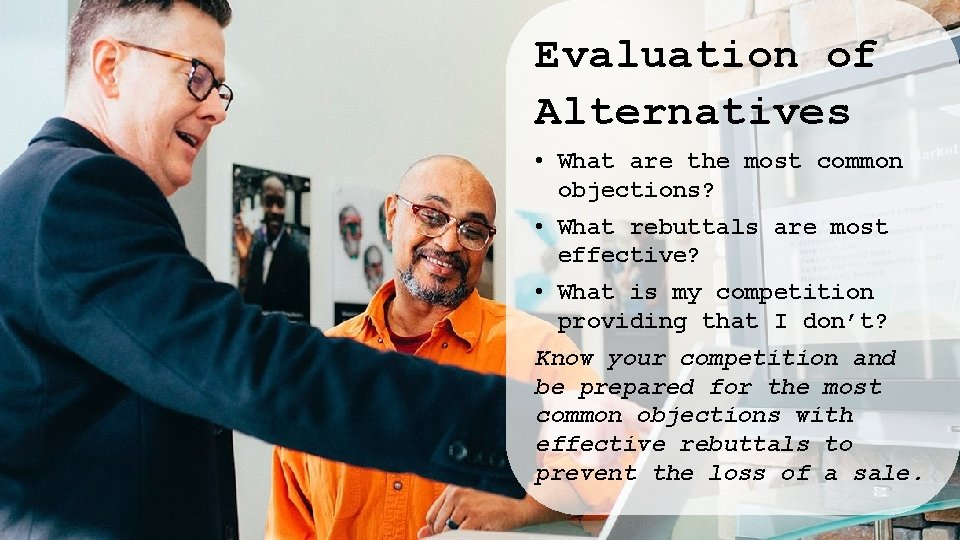 Evaluation of Alternatives • What are the most common objections? • What rebuttals are
