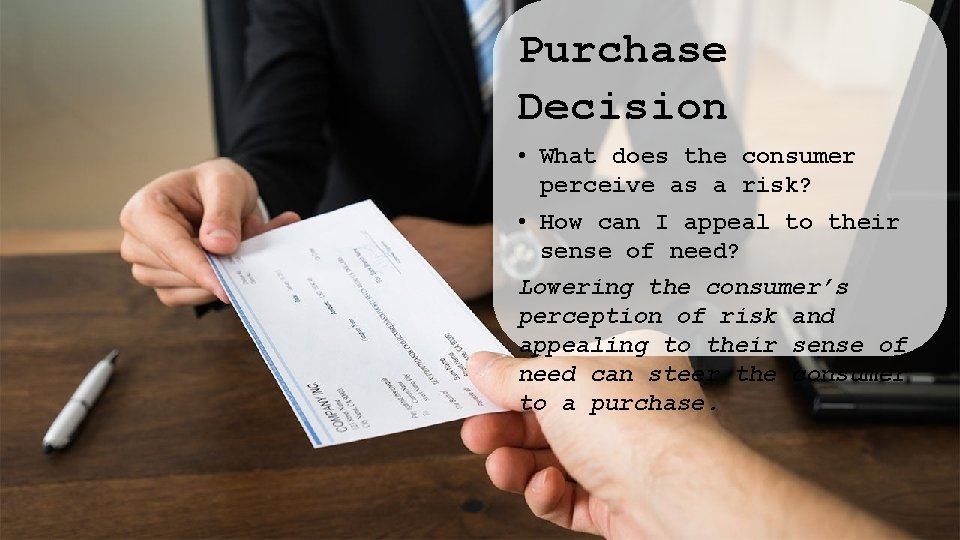 Purchase Decision • What does the consumer perceive as a risk? • How can