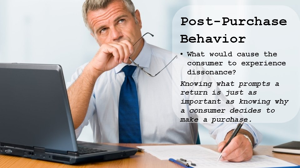 Post-Purchase Behavior • What would cause the consumer to experience dissonance? Knowing what prompts