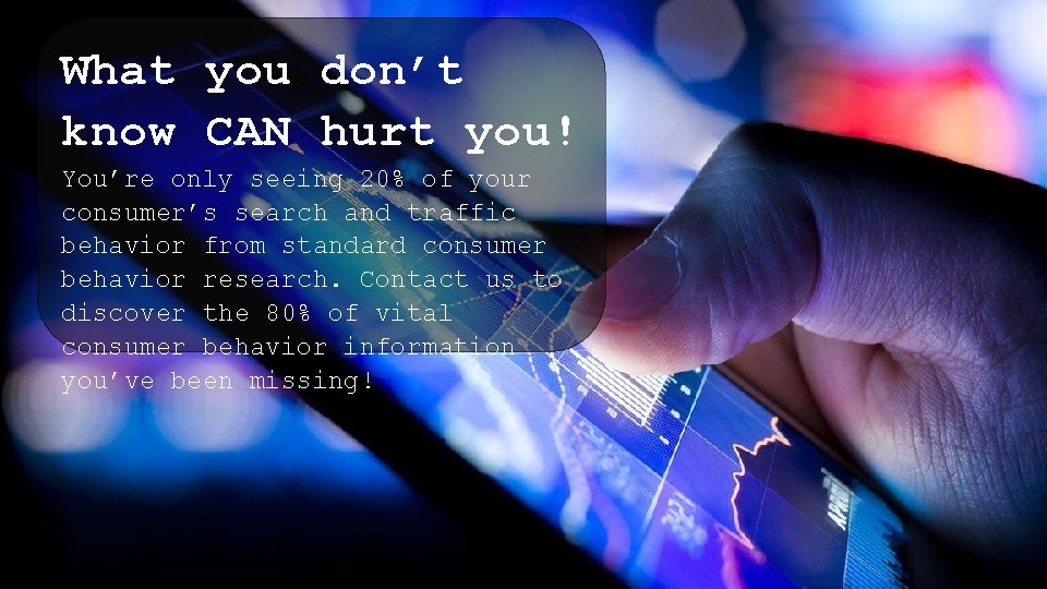 What you don't know CAN hurt you! You're only seeing 20% of your consumer's