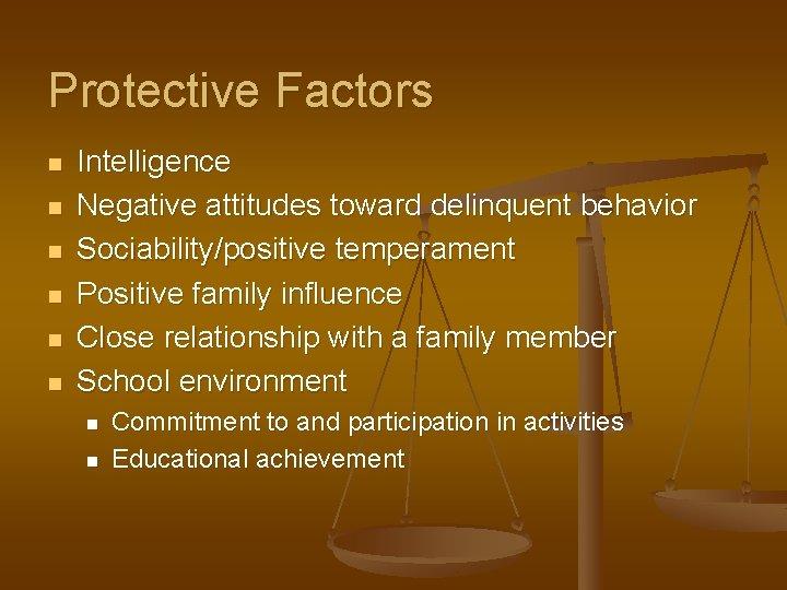 Protective Factors n n n Intelligence Negative attitudes toward delinquent behavior Sociability/positive temperament Positive
