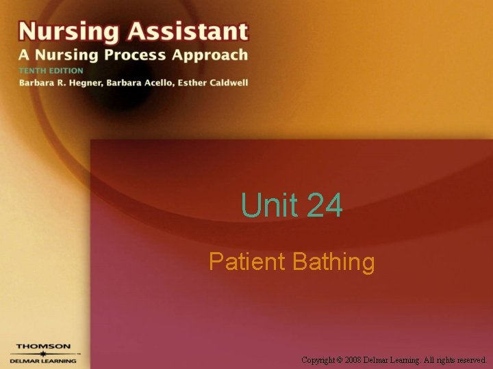 Unit 24 Patient Bathing Copyright © 2008 Delmar Learning. All rights reserved.