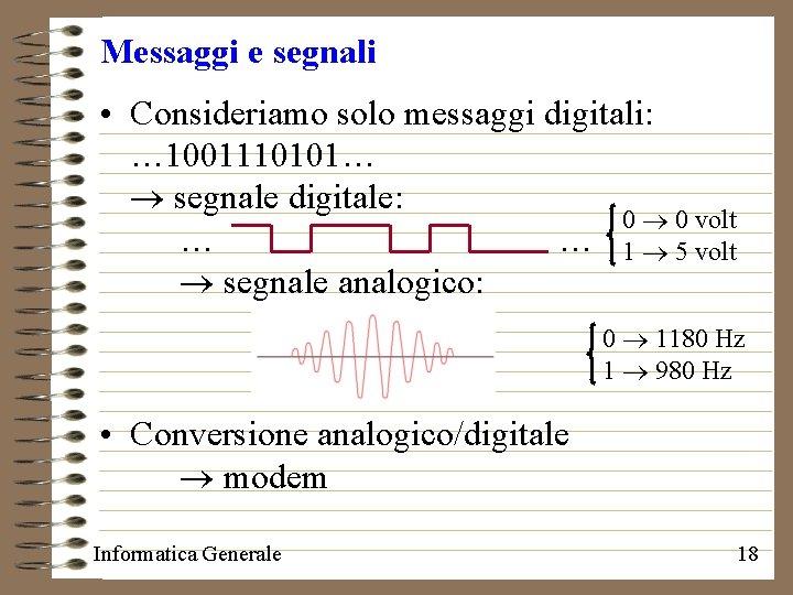 Messaggi e segnali • Consideriamo solo messaggi digitali: … 1001110101… segnale digitale: 0 0