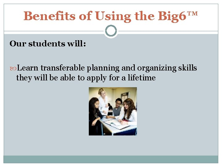 Benefits of Using the Big 6™ Our students will: Learn transferable planning and organizing