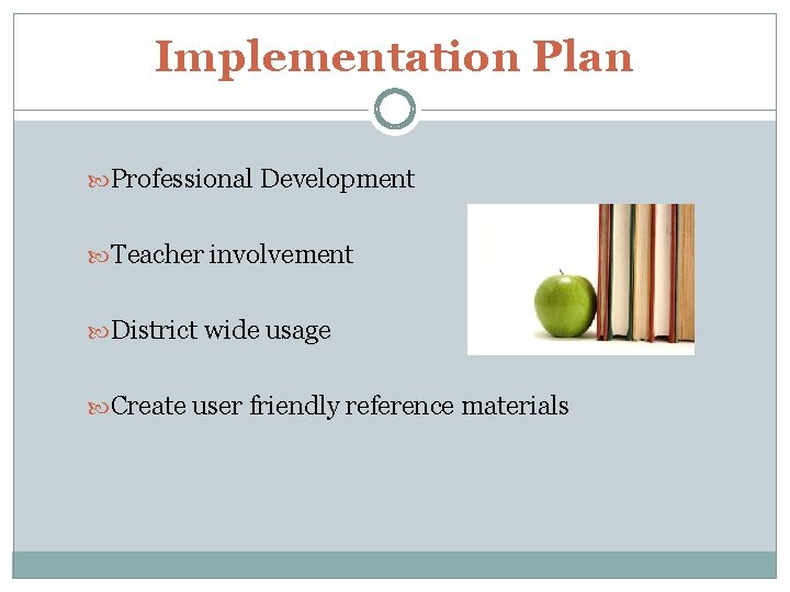 Implementation Plan Professional Development Teacher involvement District wide usage Create user friendly reference materials