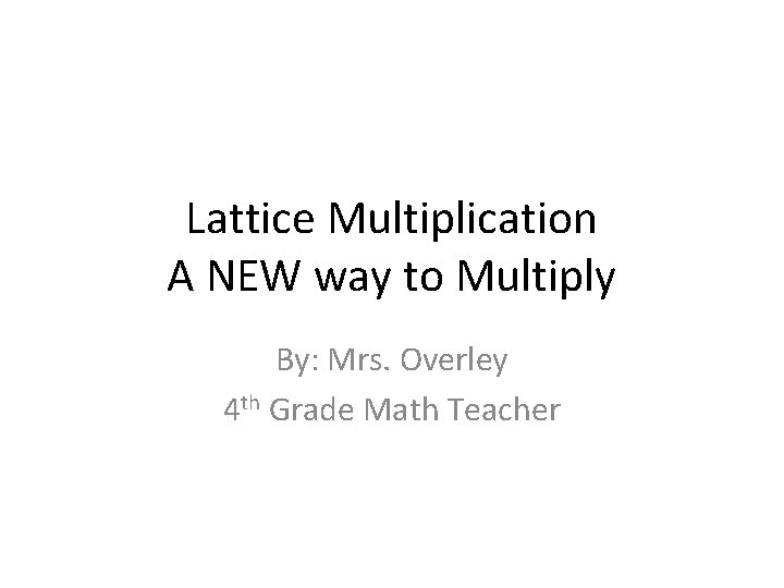 Lattice Multiplication A NEW way to Multiply By: Mrs. Overley 4 th Grade Math