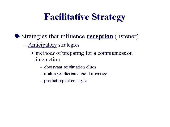 Facilitative Strategy Strategies that influence reception (listener) – Anticipatory strategies • methods of preparing