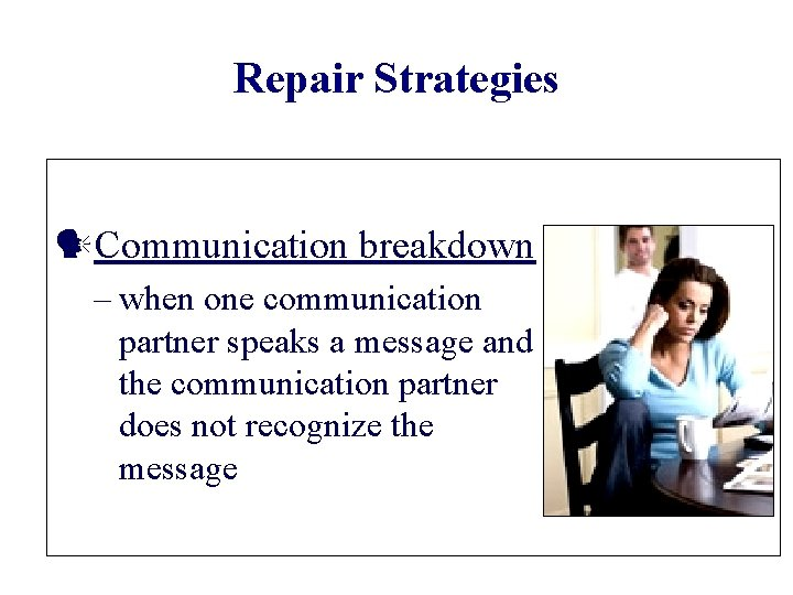 Repair Strategies Communication breakdown – when one communication partner speaks a message and the