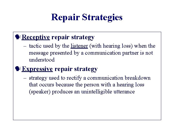 Repair Strategies Receptive repair strategy – tactic used by the listener (with hearing loss)
