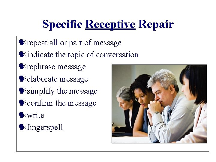 Specific Receptive Repair repeat all or part of message indicate the topic of conversation