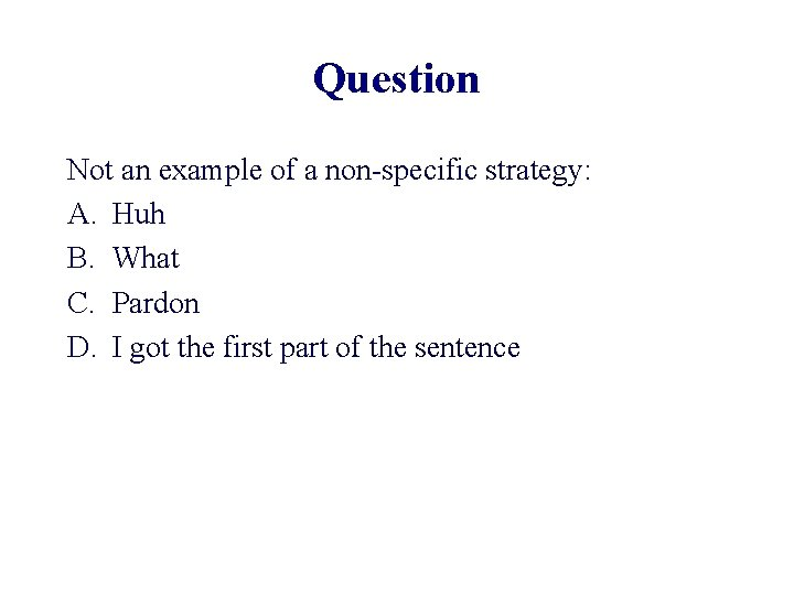 Question Not an example of a non-specific strategy: A. Huh B. What C. Pardon