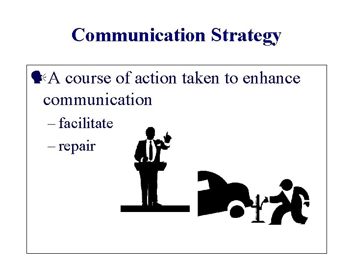 Communication Strategy A course of action taken to enhance communication – facilitate – repair