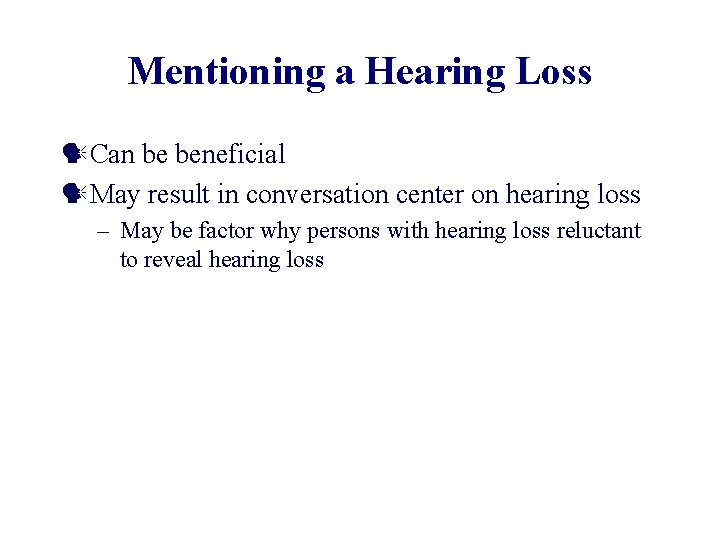 Mentioning a Hearing Loss Can be beneficial May result in conversation center on hearing