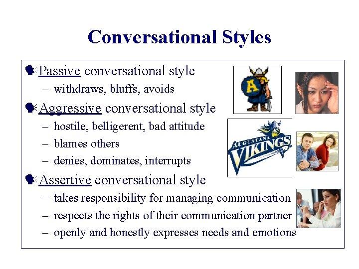 Conversational Styles Passive conversational style – withdraws, bluffs, avoids Aggressive conversational style – hostile,