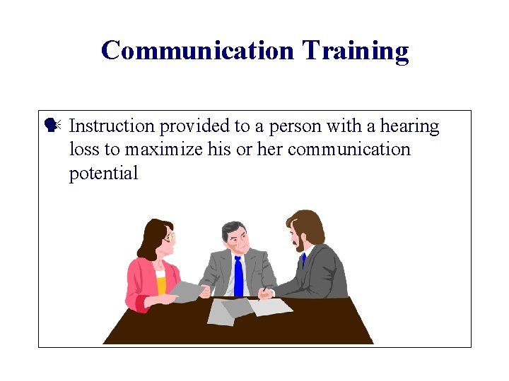 Communication Training Instruction provided to a person with a hearing loss to maximize his